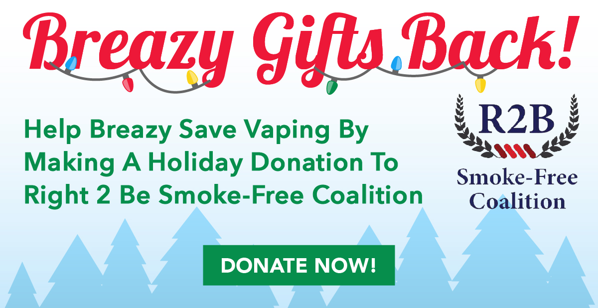 Breazy Gifts Back! Help Breazy Save Vaping By Making A Holiday Donation To Right 2 Be Smoke-Free Coalition.