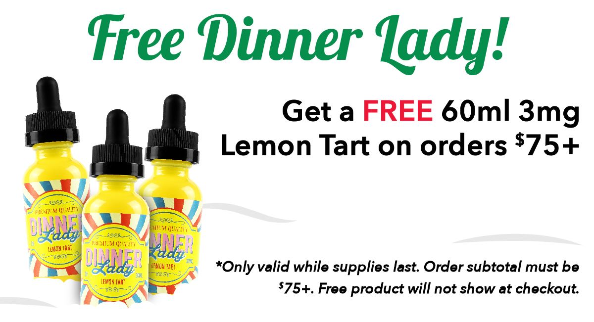 Free Dinner Lady! Get a FREE 60ml 3mg Lemon Tart on orders $75+. *Only valid while supplies last. Order subtotal must be $75+. Free product will not show at checkout.