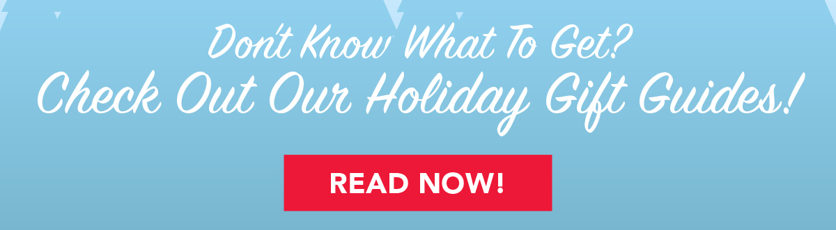 Don't Know What To Get? Check Out Our Holiday Gift Guides!