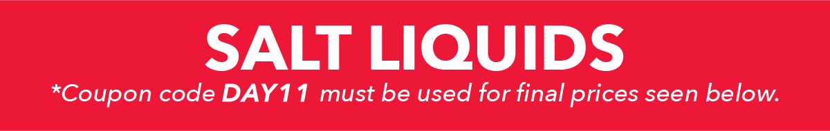 Salt Liquids. *Coupon code DAY11 must be used for final prices seen below.