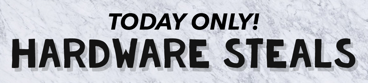 Today Only! Hardware Steals
