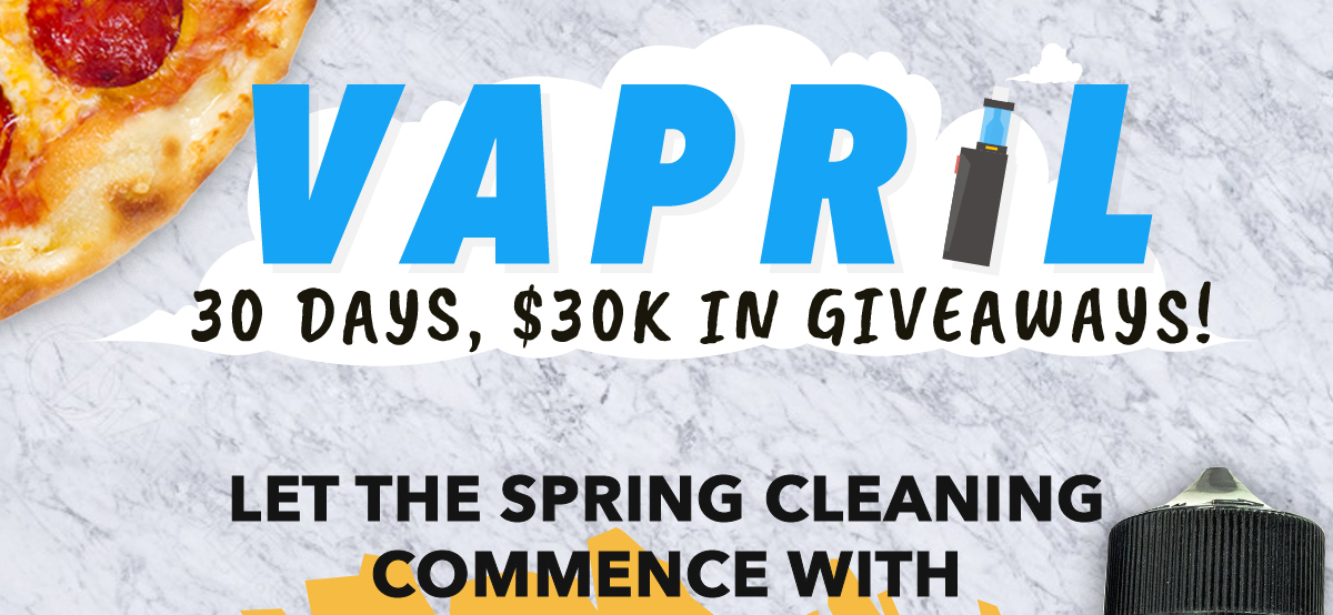 VAPRIL: 30 Days, 30k In Giveaways! Let the spring cleaning commence with 40% OFF NEW ARRIVALS. CODE: CLEANUP